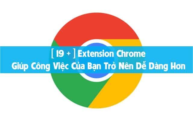 [ 19 + ] Extension Chrome Giúp Công Việc Của Bạn Trở Nên Dễ Dàng Hơn